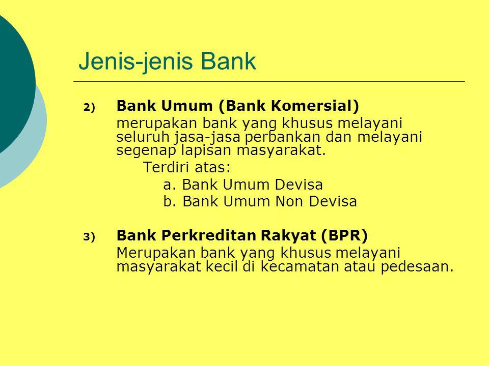 Jenis-jenis Bank 2) Bank Umum (Bank Komersial) merupakan bank yang khusus melayani seluruh jasa-jasa perbankan dan melayani segenap lapisan masyarakat