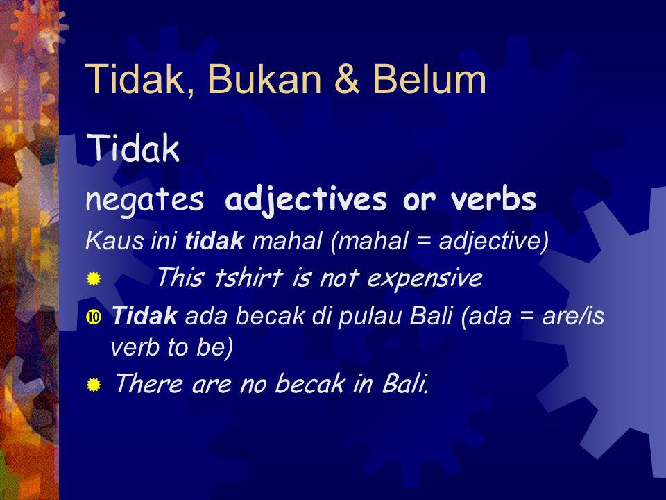 Tidak, Bukan & Belum Tidak negates adjectives or verbs Kaus ini tidak mahal (mahal = adjective)  This tshirt is not expensive  Tidak ada becak di pulau Bali (ada = are/is verb to be)  There are no becak in Bali.