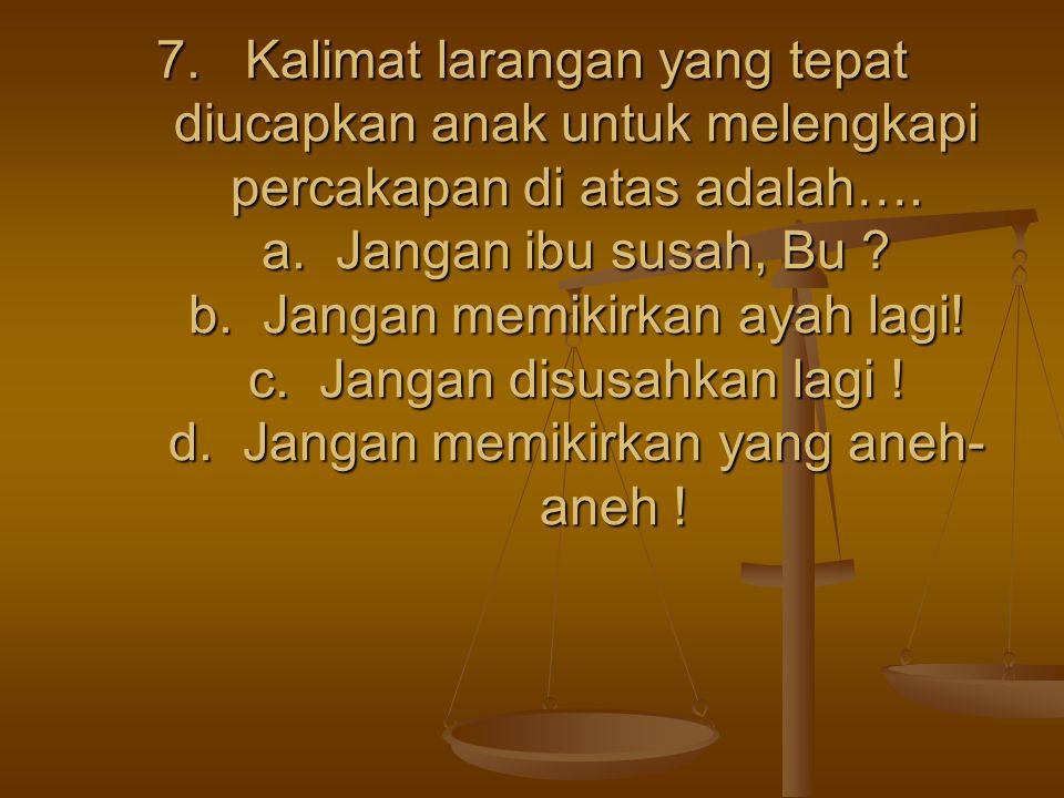 7. Kalimat larangan yang tepat diucapkan anak untuk melengkapi percakapan di atas adalah…. a. Jangan ibu susah, Bu ? b. Jangan memikirkan ayah lagi! c