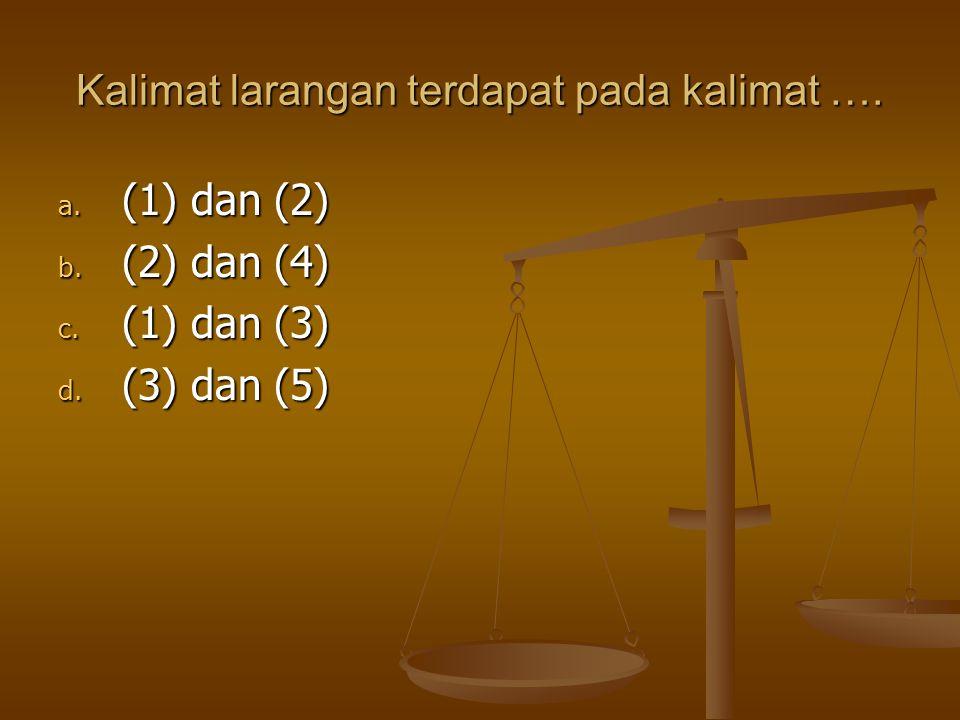 Kalimat larangan terdapat pada kalimat …. a. (1) dan (2) b. (2) dan (4) c. (1) dan (3) d. (3) dan (5)