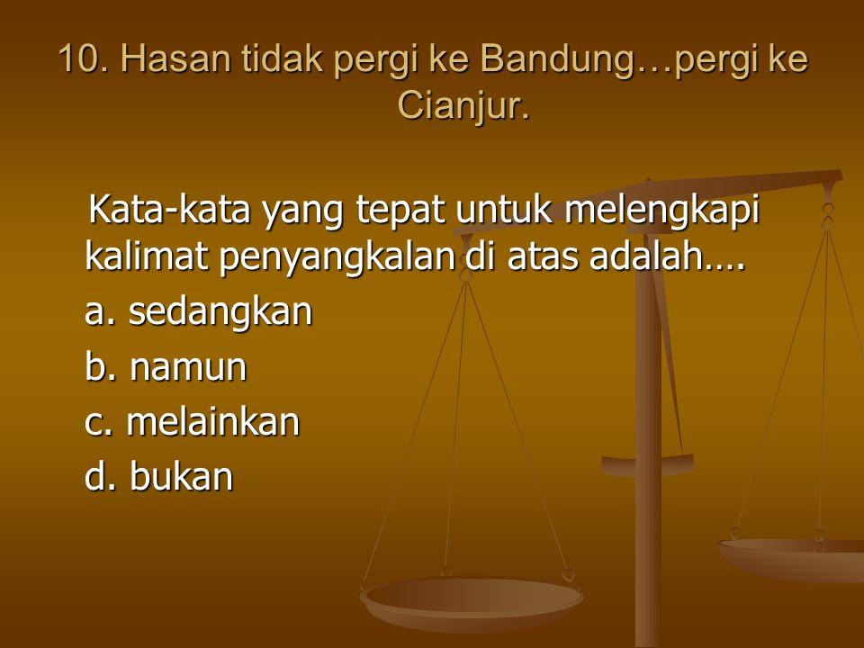10. Hasan tidak pergi ke Bandung…pergi ke Cianjur. Kata-kata yang tepat untuk melengkapi kalimat penyangkalan di atas adalah…. Kata-kata yang tepat un