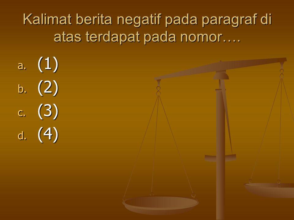 Kalimat berita negatif pada paragraf di atas terdapat pada nomor…. a. (1) b. (2) c. (3) d. (4)