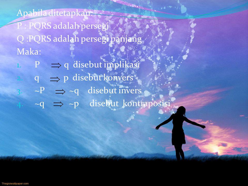Apabila ditetapkan: P : PQRS adalah persegi Q :PQRS adalah persegi panjang Maka: 1. P q disebut implikasi 2. q p disebut konvers 3. ~P ~q disebut inve