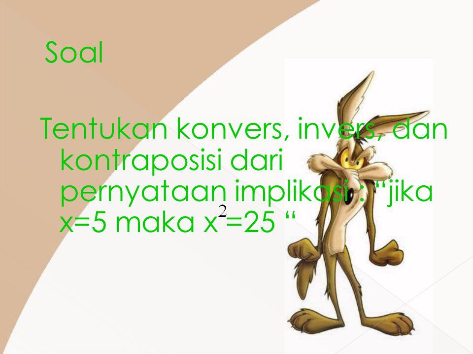 """Soal Tentukan konvers, invers, dan kontraposisi dari pernyataan implikasi : """"jika x=5 maka x =25 """""""