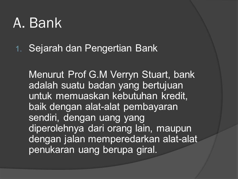 A. Bank 1. Sejarah dan Pengertian Bank Menurut Prof G.M Verryn Stuart, bank adalah suatu badan yang bertujuan untuk memuaskan kebutuhan kredit, baik d