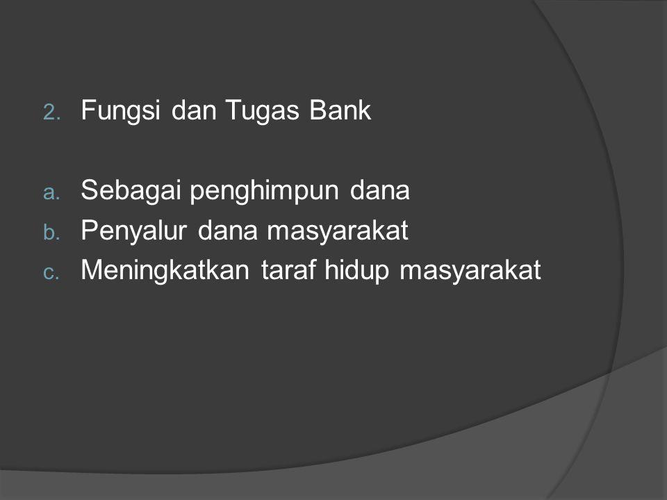2. Fungsi dan Tugas Bank a. Sebagai penghimpun dana b. Penyalur dana masyarakat c. Meningkatkan taraf hidup masyarakat
