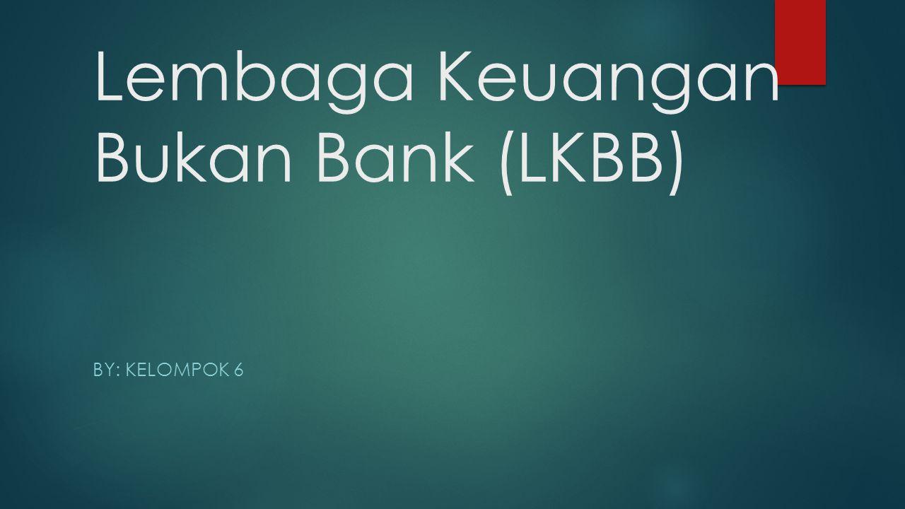 Lembaga Keuangan Bukan Bank (LKBB) BY: KELOMPOK 6