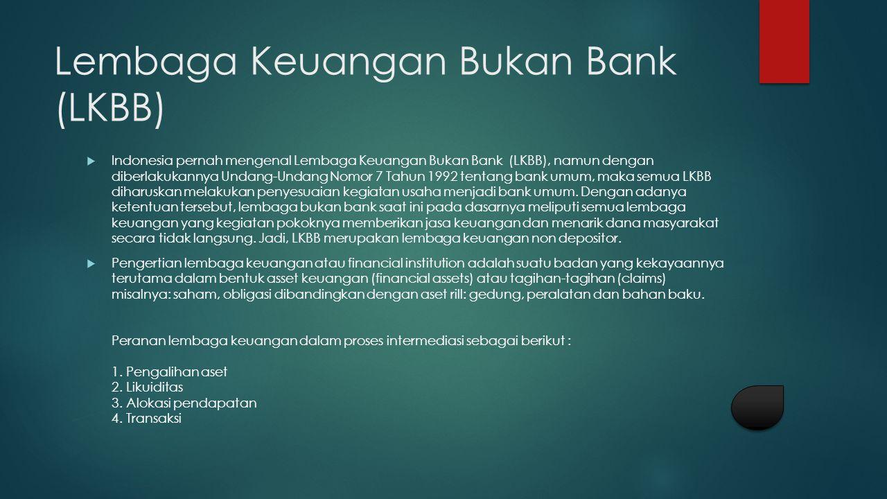 Lembaga Keuangan Bukan Bank (LKBB)  Indonesia pernah mengenal Lembaga Keuangan Bukan Bank (LKBB), namun dengan diberlakukannya Undang-Undang Nomor 7 Tahun 1992 tentang bank umum, maka semua LKBB diharuskan melakukan penyesuaian kegiatan usaha menjadi bank umum.