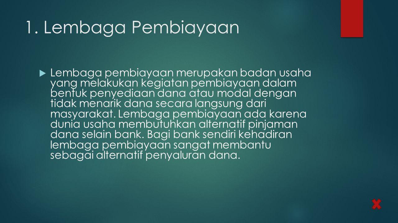 1. Lembaga Pembiayaan  Lembaga pembiayaan merupakan badan usaha yang melakukan kegiatan pembiayaan dalam bentuk penyediaan dana atau modal dengan tid