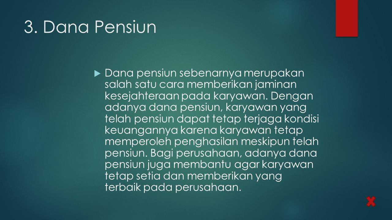 3. Dana Pensiun  Dana pensiun sebenarnya merupakan salah satu cara memberikan jaminan kesejahteraan pada karyawan. Dengan adanya dana pensiun, karyaw
