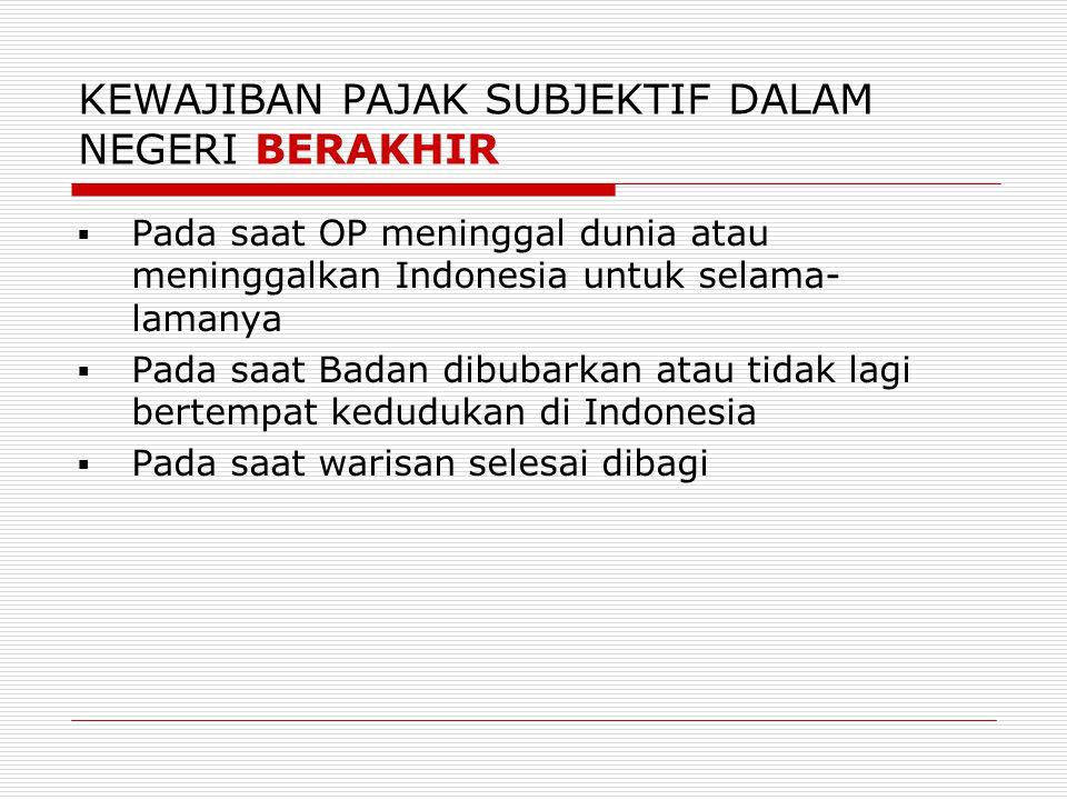 KEWAJIBAN PAJAK SUBJEKTIF DALAM NEGERI BERAKHIR  Pada saat OP meninggal dunia atau meninggalkan Indonesia untuk selama- lamanya  Pada saat Badan dib