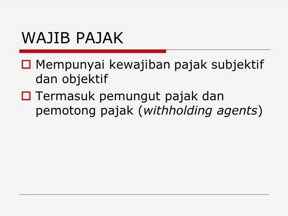 WAJIB PAJAK  Mempunyai kewajiban pajak subjektif dan objektif  Termasuk pemungut pajak dan pemotong pajak (withholding agents)