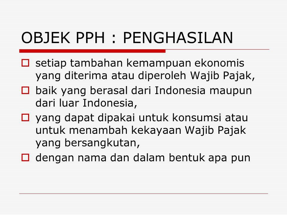 OBJEK PPH : PENGHASILAN  setiap tambahan kemampuan ekonomis yang diterima atau diperoleh Wajib Pajak,  baik yang berasal dari Indonesia maupun dari