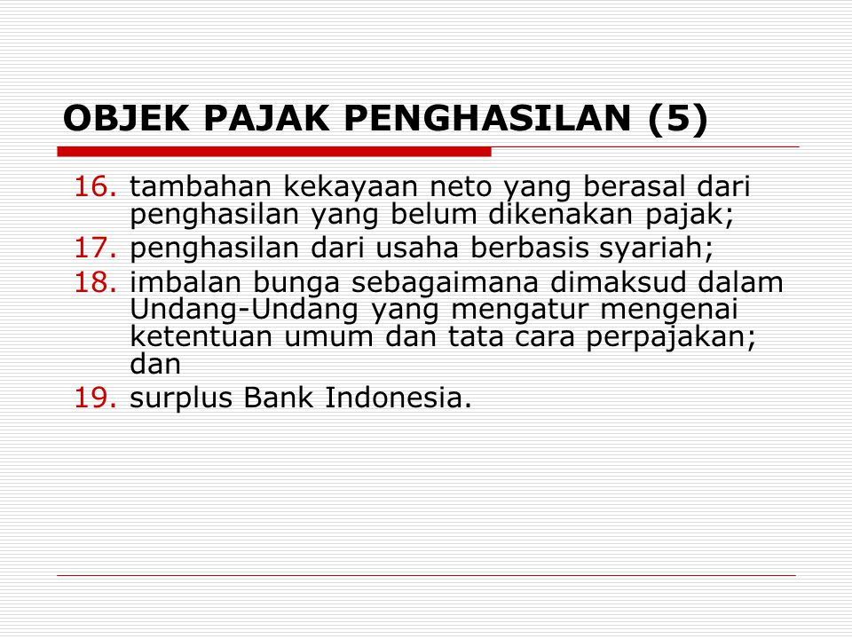 OBJEK PAJAK PENGHASILAN (5) 16.tambahan kekayaan neto yang berasal dari penghasilan yang belum dikenakan pajak; 17.penghasilan dari usaha berbasis sya