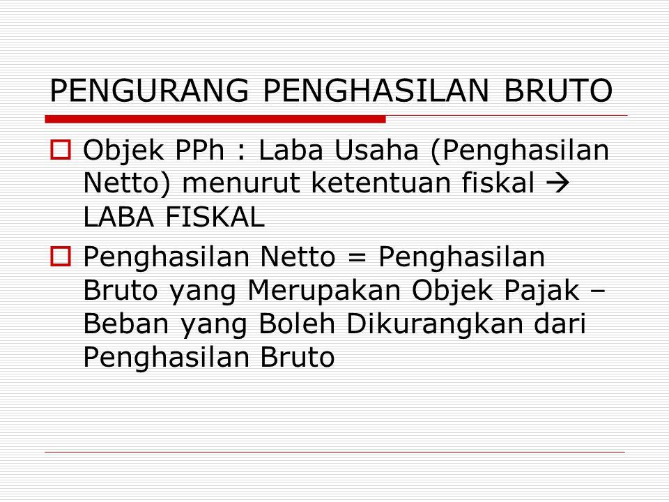 PENGURANG PENGHASILAN BRUTO  Objek PPh : Laba Usaha (Penghasilan Netto) menurut ketentuan fiskal  LABA FISKAL  Penghasilan Netto = Penghasilan Brut