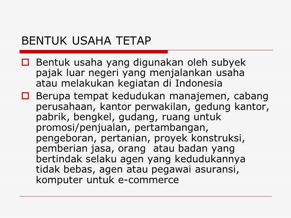 BENTUK USAHA TETAP  Bentuk usaha yang digunakan oleh subyek pajak luar negeri yang menjalankan usaha atau melakukan kegiatan di Indonesia  Berupa te
