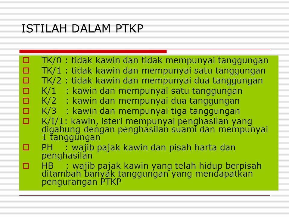 ISTILAH DALAM PTKP  TK/0 : tidak kawin dan tidak mempunyai tanggungan  TK/1 : tidak kawin dan mempunyai satu tanggungan  TK/2 : tidak kawin dan mem