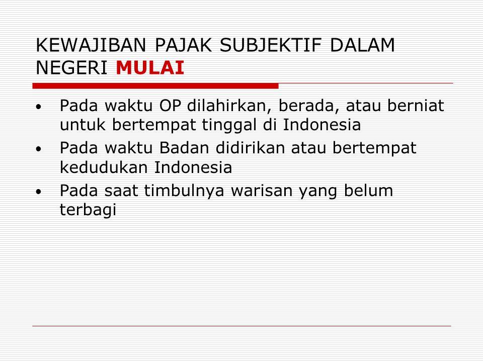 KEWAJIBAN PAJAK SUBJEKTIF DALAM NEGERI BERAKHIR  Pada saat OP meninggal dunia atau meninggalkan Indonesia untuk selama- lamanya  Pada saat Badan dibubarkan atau tidak lagi bertempat kedudukan di Indonesia  Pada saat warisan selesai dibagi