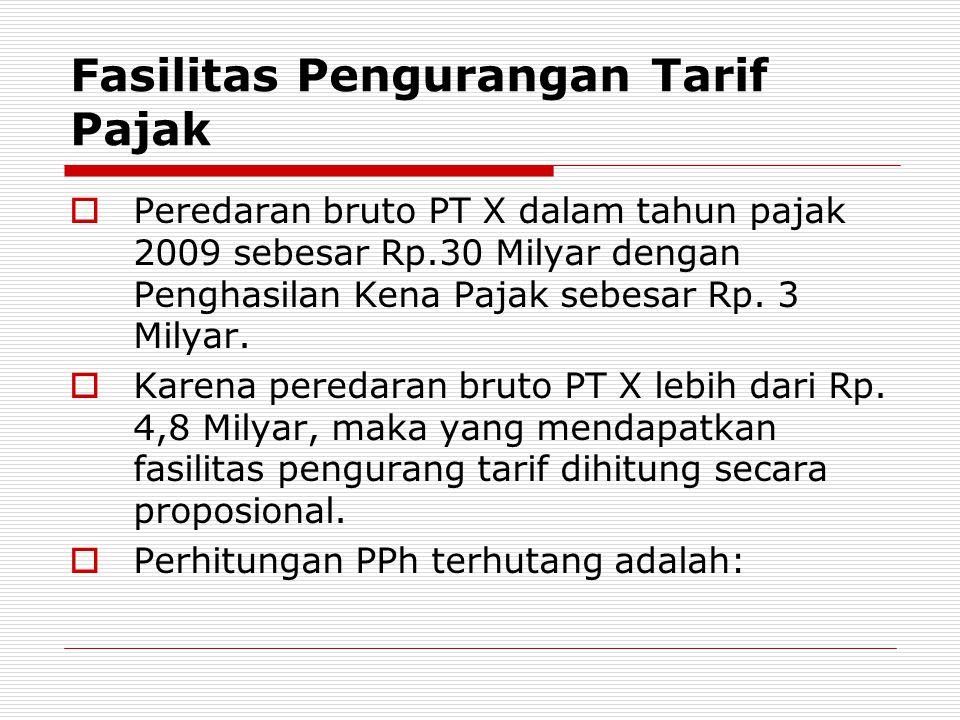 Fasilitas Pengurangan Tarif Pajak  Peredaran bruto PT X dalam tahun pajak 2009 sebesar Rp.30 Milyar dengan Penghasilan Kena Pajak sebesar Rp. 3 Milya