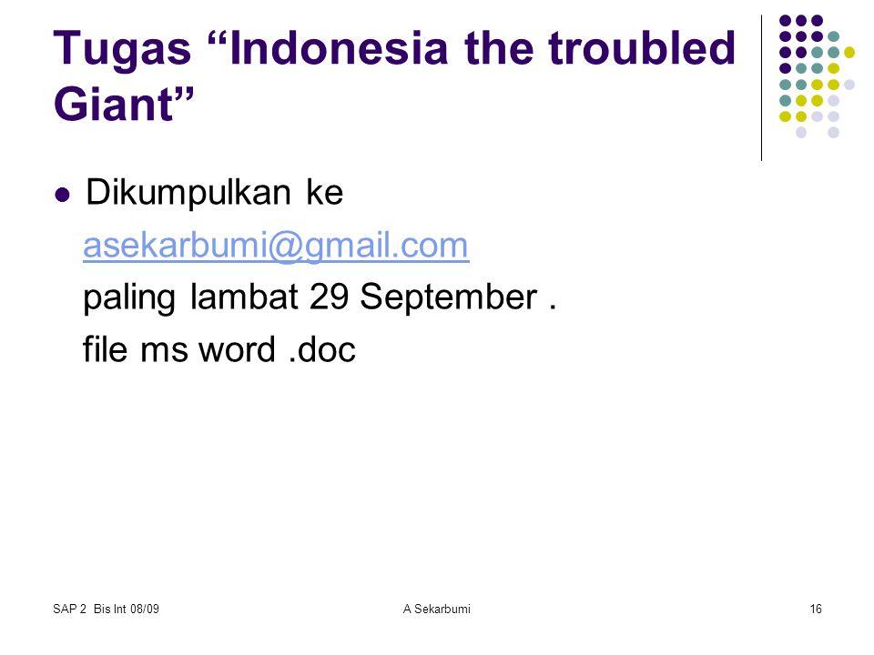 """SAP 2 Bis Int 08/09A Sekarbumi16 Tugas """"Indonesia the troubled Giant"""" Dikumpulkan ke asekarbumi@gmail.com paling lambat 29 September. file ms word.doc"""