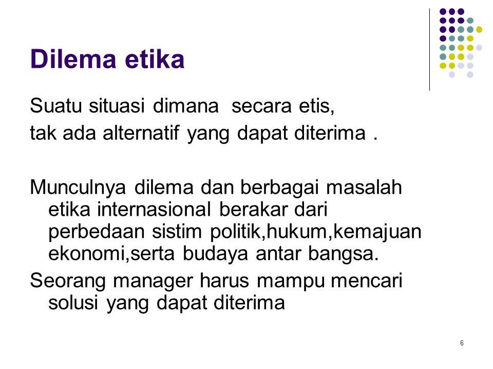 6 Dilema etika Suatu situasi dimana secara etis, tak ada alternatif yang dapat diterima. Munculnya dilema dan berbagai masalah etika internasional ber