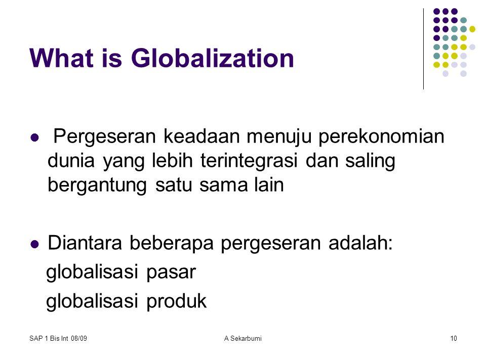SAP 1 Bis Int 08/09A Sekarbumi10 What is Globalization Pergeseran keadaan menuju perekonomian dunia yang lebih terintegrasi dan saling bergantung satu