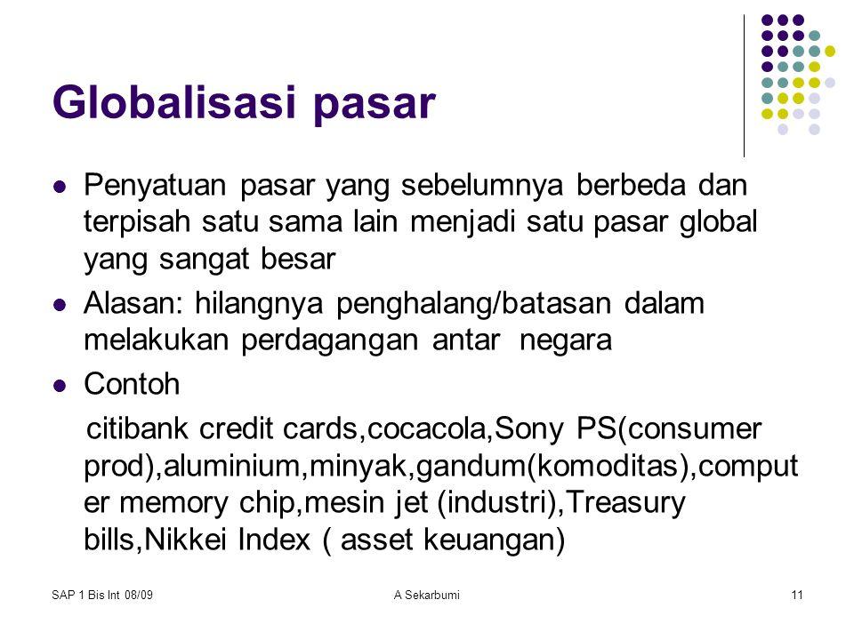 SAP 1 Bis Int 08/09A Sekarbumi11 Globalisasi pasar Penyatuan pasar yang sebelumnya berbeda dan terpisah satu sama lain menjadi satu pasar global yang