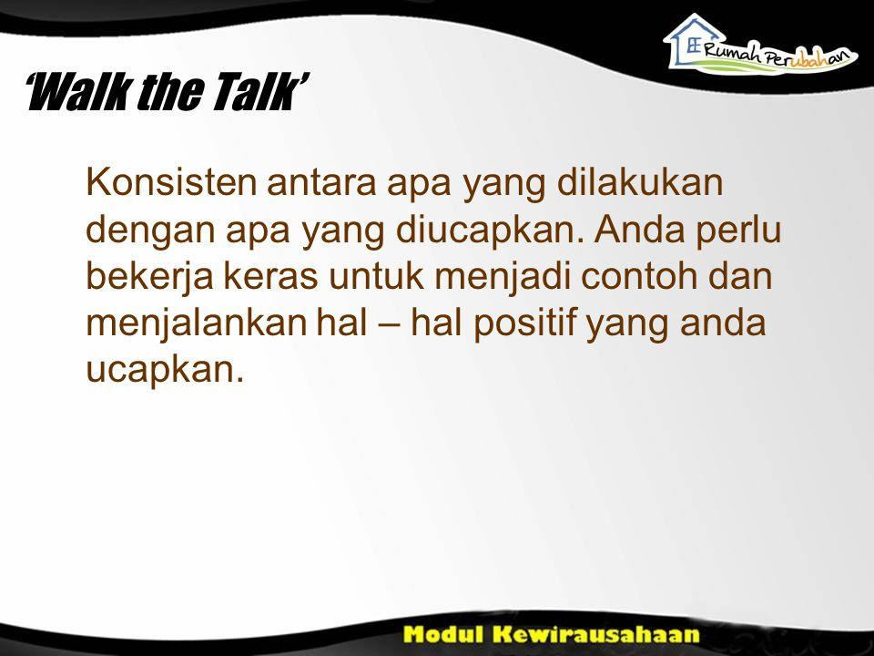 'Walk the Talk' Konsisten antara apa yang dilakukan dengan apa yang diucapkan. Anda perlu bekerja keras untuk menjadi contoh dan menjalankan hal – hal