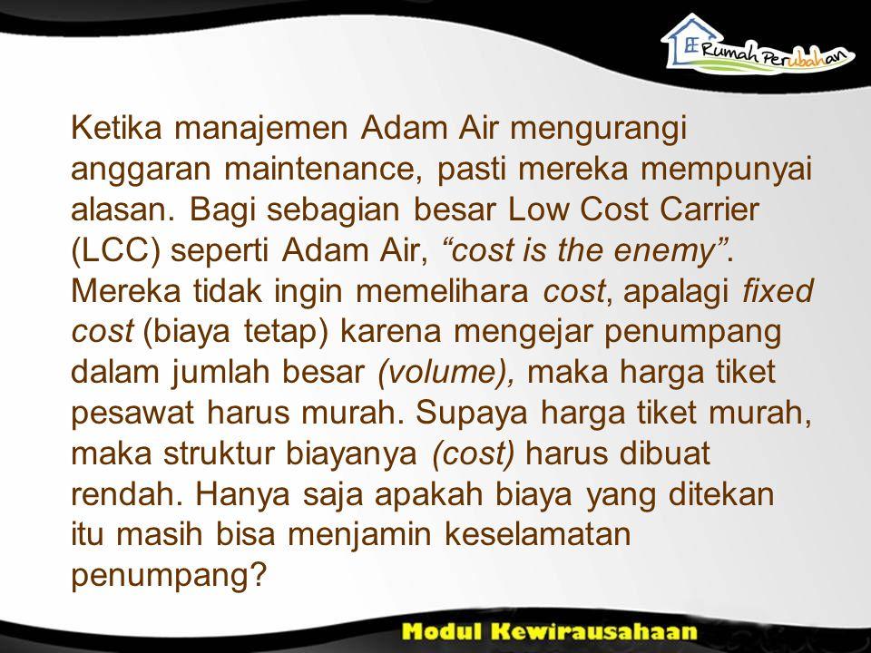 Ketika manajemen Adam Air mengurangi anggaran maintenance, pasti mereka mempunyai alasan. Bagi sebagian besar Low Cost Carrier (LCC) seperti Adam Air,