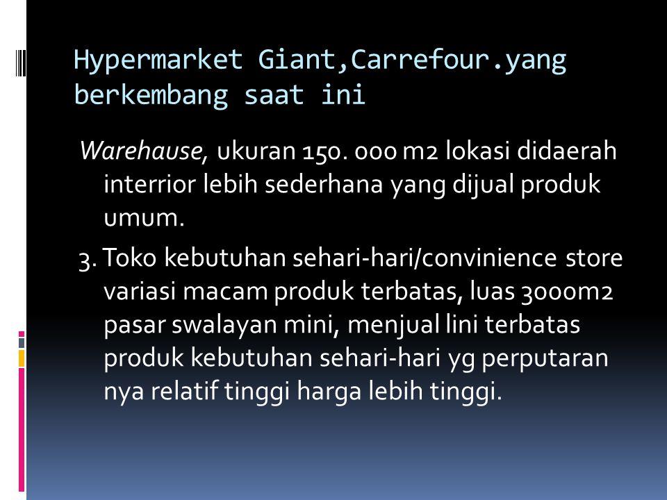 Hypermarket Giant,Carrefour.yang berkembang saat ini Warehause, ukuran 150. 000 m2 lokasi didaerah interrior lebih sederhana yang dijual produk umum.