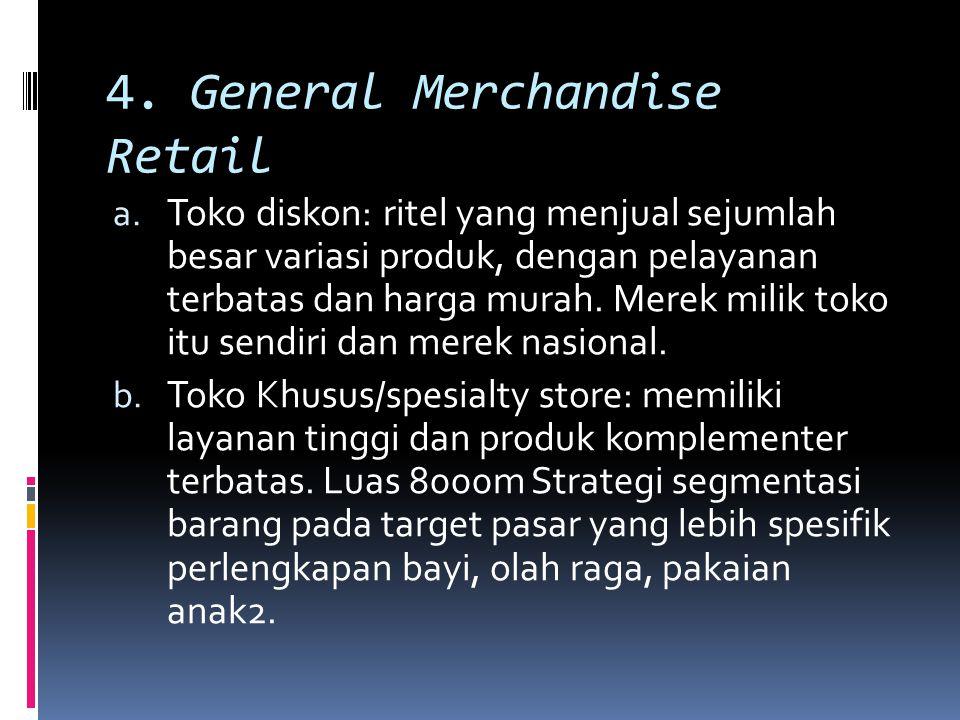 4. General Merchandise Retail a. Toko diskon: ritel yang menjual sejumlah besar variasi produk, dengan pelayanan terbatas dan harga murah. Merek milik
