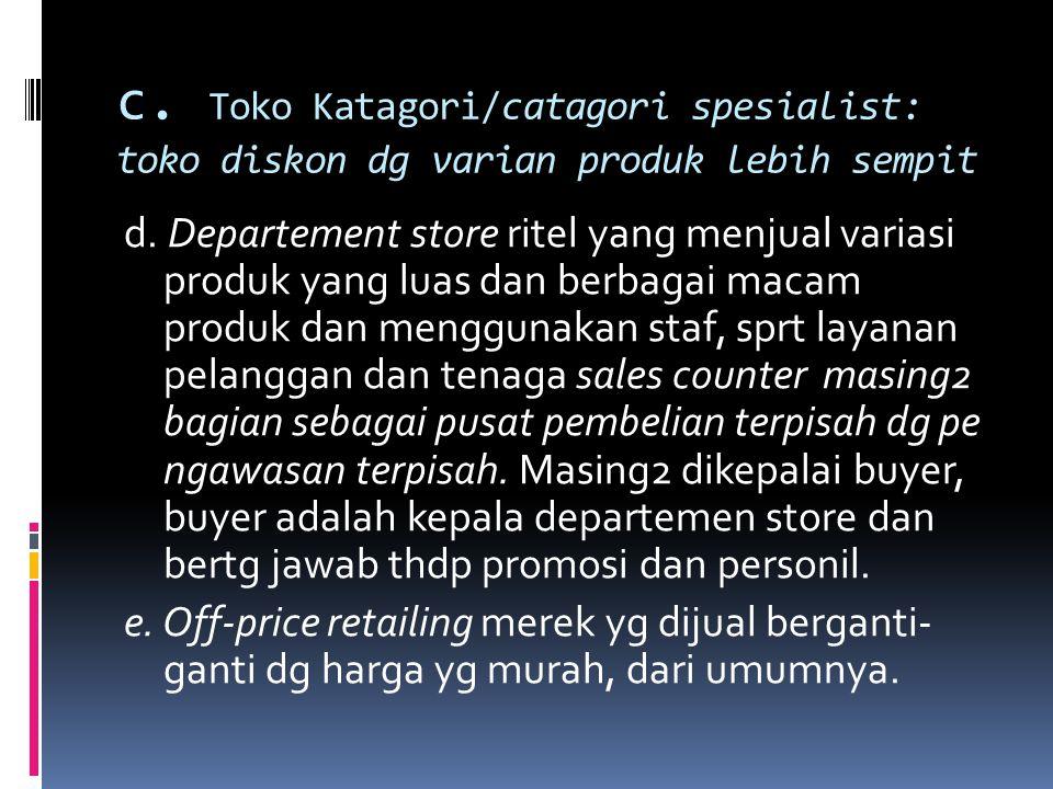 c. Toko Katagori/catagori spesialist: toko diskon dg varian produk lebih sempit d. Departement store ritel yang menjual variasi produk yang luas dan b