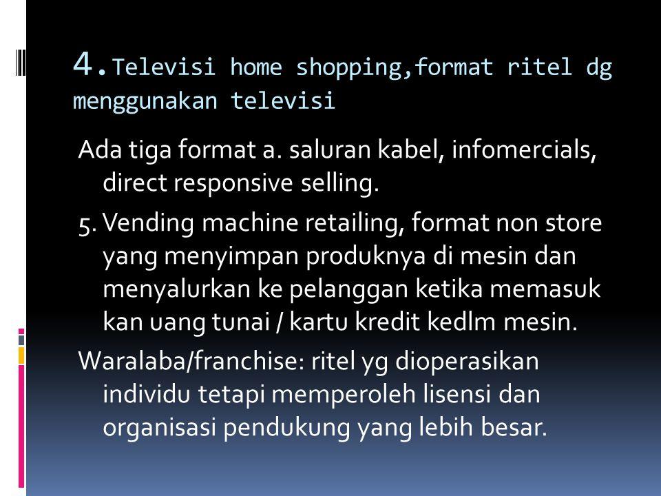 4. Televisi home shopping,format ritel dg menggunakan televisi Ada tiga format a. saluran kabel, infomercials, direct responsive selling. 5. Vending m