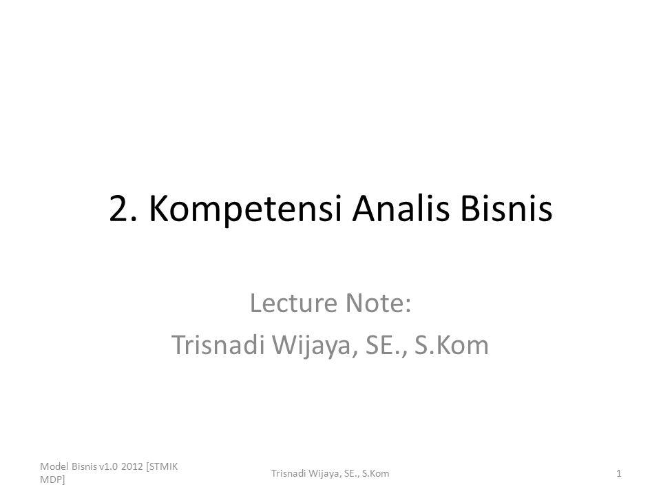 2. Kompetensi Analis Bisnis Lecture Note: Trisnadi Wijaya, SE., S.Kom Model Bisnis v1.0 2012 [STMIK MDP] 1Trisnadi Wijaya, SE., S.Kom