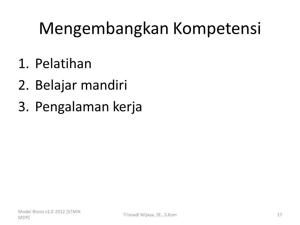 Mengembangkan Kompetensi 1.Pelatihan 2.Belajar mandiri 3.Pengalaman kerja Model Bisnis v1.0 2012 [STMIK MDP] Trisnadi Wijaya, SE., S.Kom17