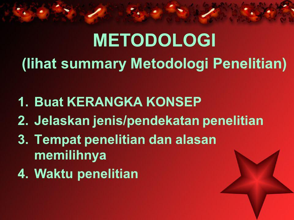 METODOLOGI (lihat summary Metodologi Penelitian) 1.Buat KERANGKA KONSEP 2.Jelaskan jenis/pendekatan penelitian 3.Tempat penelitian dan alasan memilihnya 4.Waktu penelitian