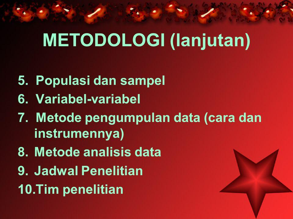 METODOLOGI (lanjutan) 5. Populasi dan sampel 6. Variabel-variabel 7. Metode pengumpulan data (cara dan instrumennya) 8.Metode analisis data 9.Jadwal P