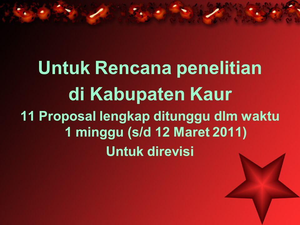 Untuk Rencana penelitian di Kabupaten Kaur 11 Proposal lengkap ditunggu dlm waktu 1 minggu (s/d 12 Maret 2011) Untuk direvisi