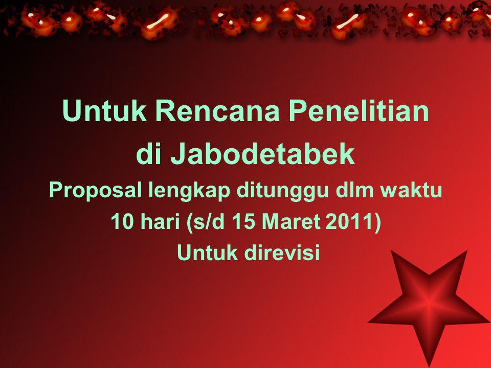 Untuk Rencana Penelitian di Jabodetabek Proposal lengkap ditunggu dlm waktu 10 hari (s/d 15 Maret 2011) Untuk direvisi