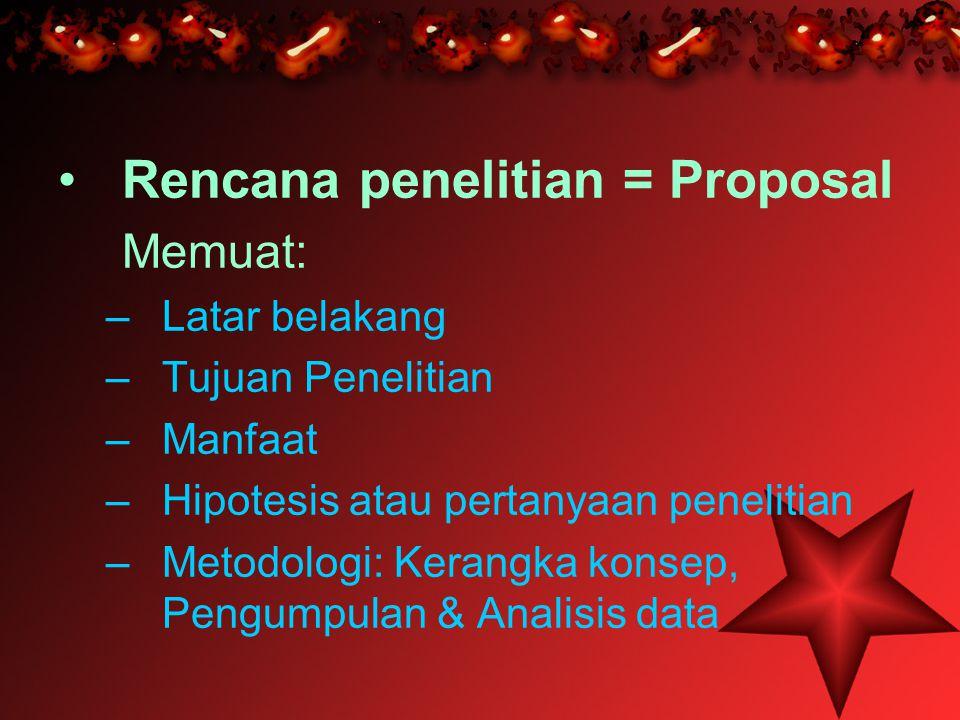 Rencana penelitian = Proposal Memuat: –L–Latar belakang –T–Tujuan Penelitian –M–Manfaat –H–Hipotesis atau pertanyaan penelitian –M–Metodologi: Kerangk