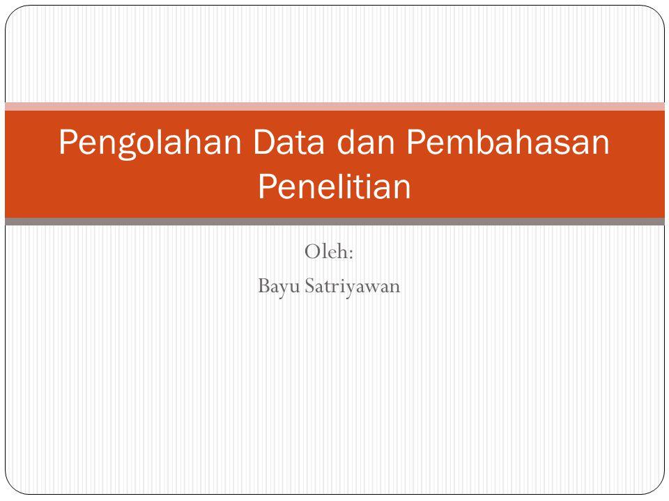 Oleh: Bayu Satriyawan Pengolahan Data dan Pembahasan Penelitian
