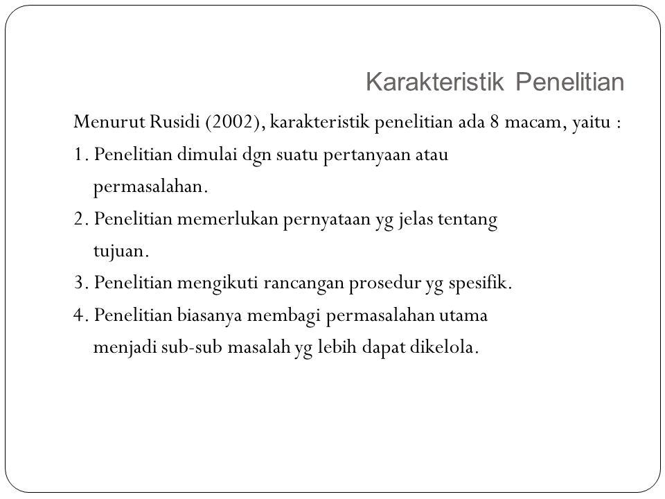Karakteristik Penelitian 12 Menurut Rusidi (2002), karakteristik penelitian ada 8 macam, yaitu : 1. Penelitian dimulai dgn suatu pertanyaan atau perma