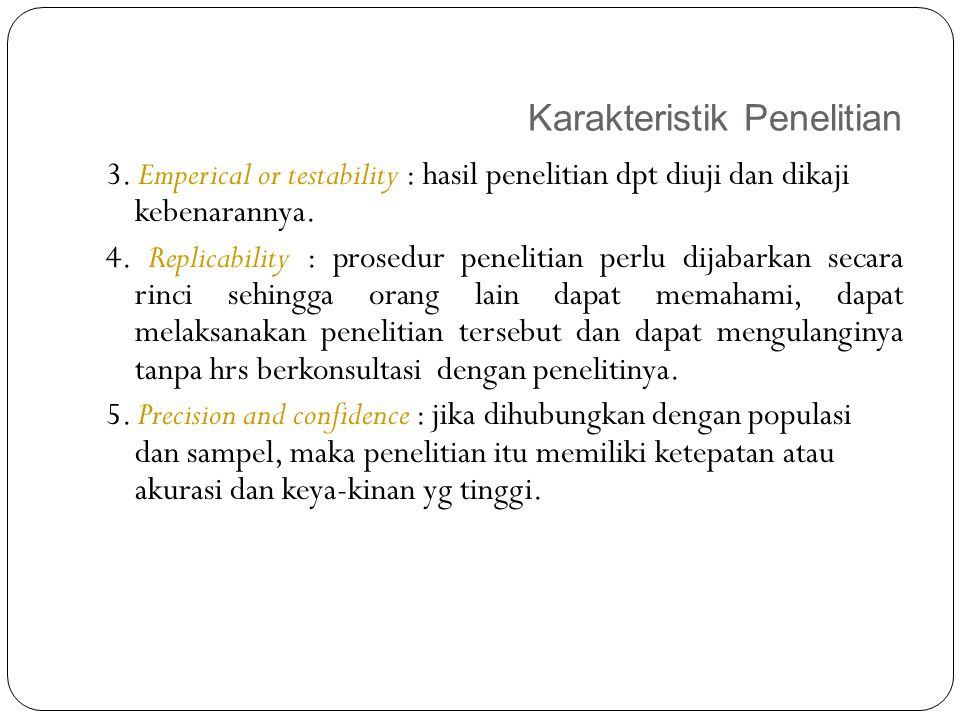 Karakteristik Penelitian 15 3. Emperical or testability : hasil penelitian dpt diuji dan dikaji kebenarannya. 4. Replicability : prosedur penelitian p