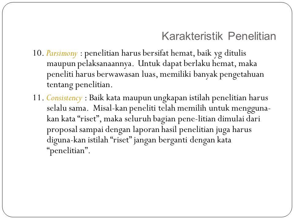 Karakteristik Penelitian 18 10. Parsimony : penelitian harus bersifat hemat, baik yg ditulis maupun pelaksanaannya. Untuk dapat berlaku hemat, maka pe