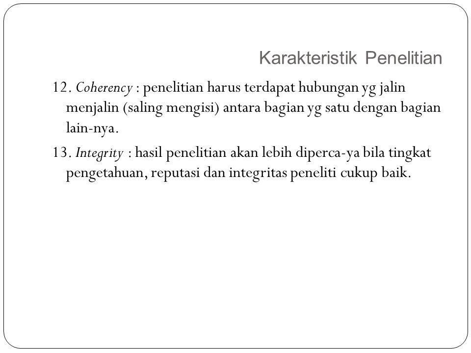 Karakteristik Penelitian 19 12. Coherency : penelitian harus terdapat hubungan yg jalin menjalin (saling mengisi) antara bagian yg satu dengan bagian