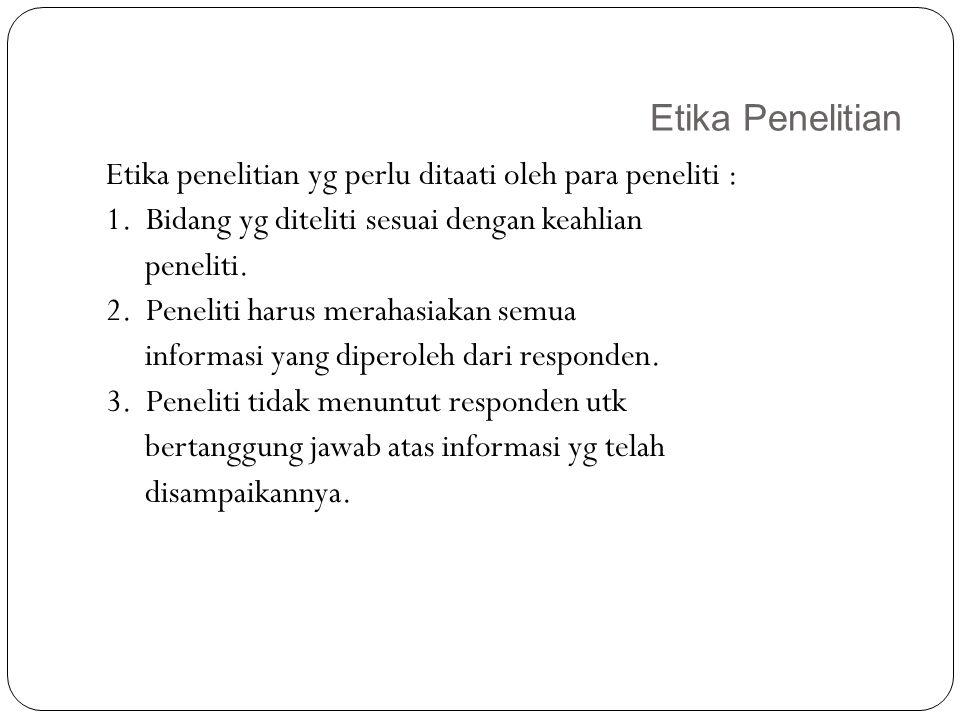 Etika Penelitian 24 Etika penelitian yg perlu ditaati oleh para peneliti : 1. Bidang yg diteliti sesuai dengan keahlian peneliti. 2. Peneliti harus me