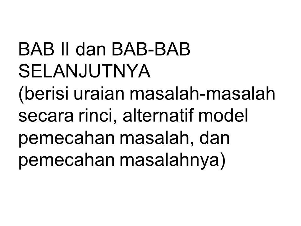 BAB II dan BAB-BAB SELANJUTNYA (berisi uraian masalah-masalah secara rinci, alternatif model pemecahan masalah, dan pemecahan masalahnya)