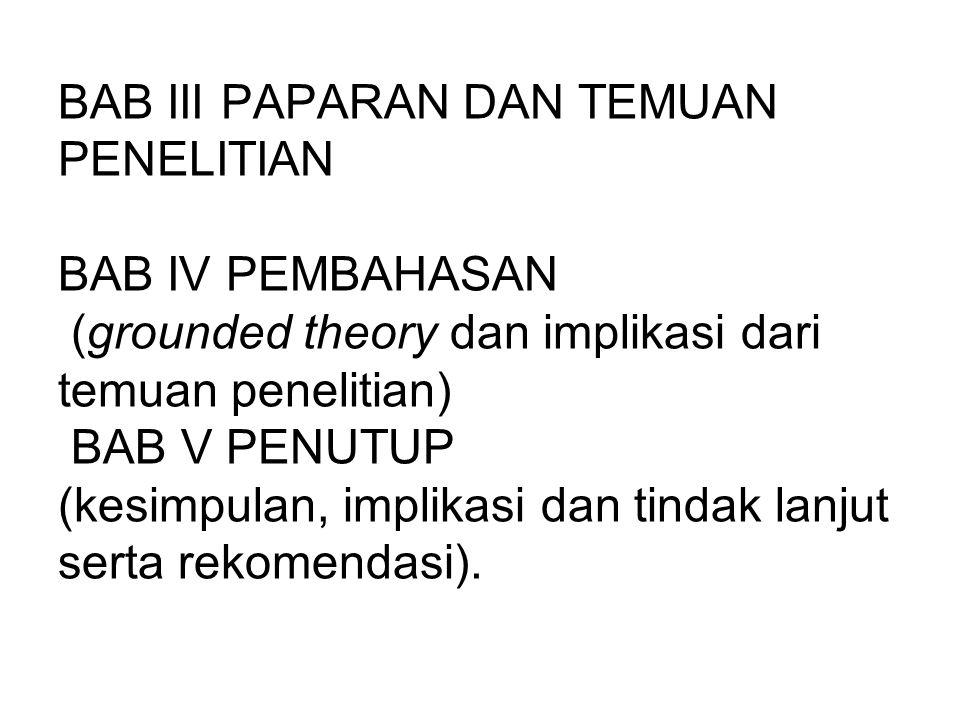 BAB III PAPARAN DAN TEMUAN PENELITIAN BAB IV PEMBAHASAN (grounded theory dan implikasi dari temuan penelitian) BAB V PENUTUP (kesimpulan, implikasi da