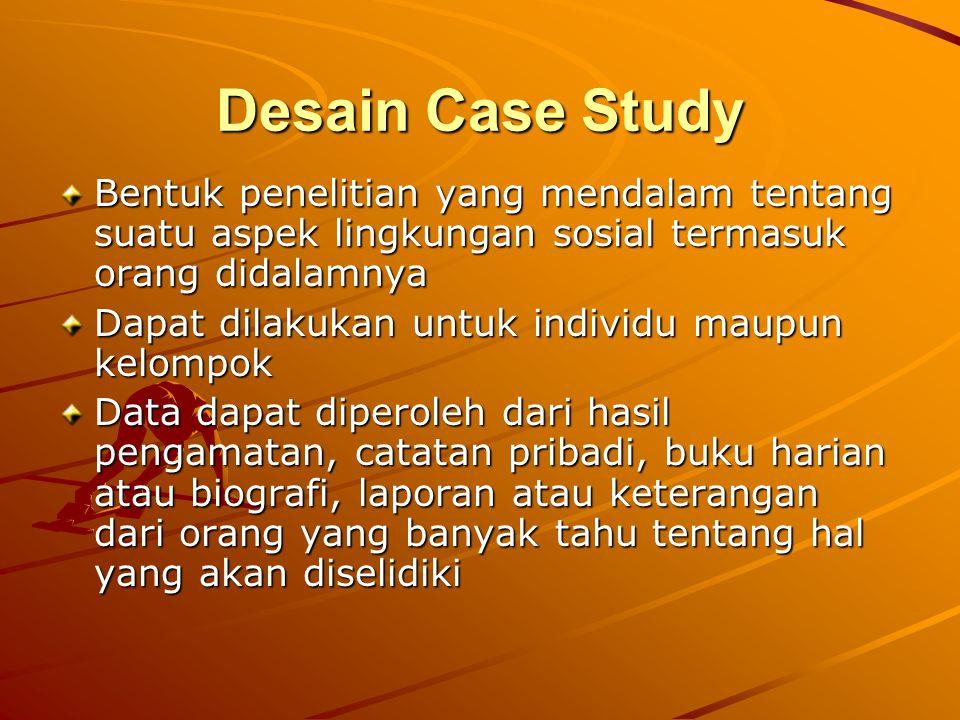 Desain Case Study Bentuk penelitian yang mendalam tentang suatu aspek lingkungan sosial termasuk orang didalamnya Dapat dilakukan untuk individu maupu