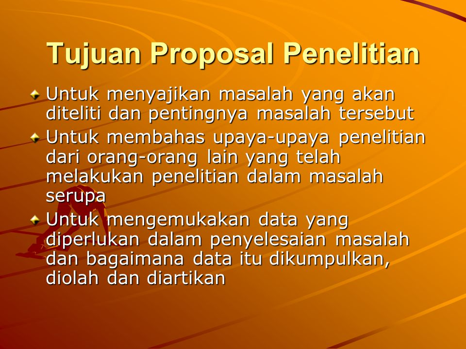 Tujuan Proposal Penelitian Untuk menyajikan masalah yang akan diteliti dan pentingnya masalah tersebut Untuk membahas upaya-upaya penelitian dari oran